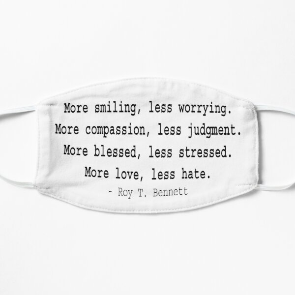 More smiling, less worrying...more love, less hate. - Roy T. Bennett, The Light in the Heart Flat Mask