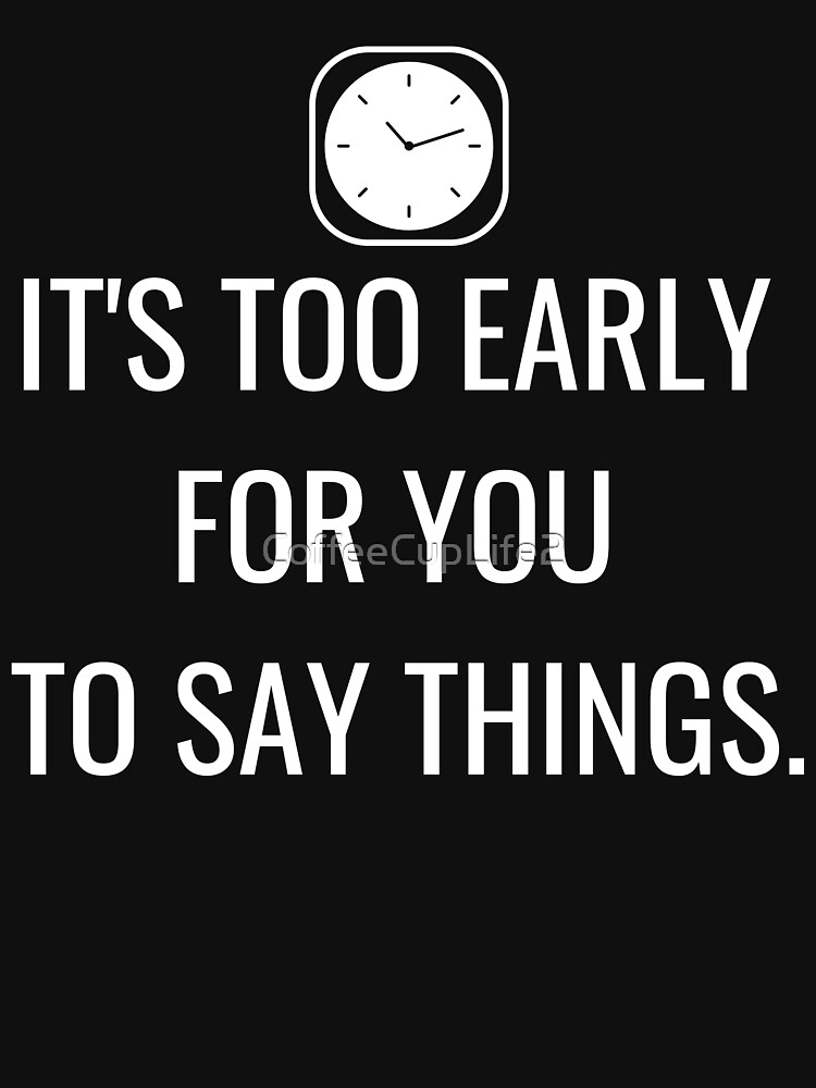 TheCoffeeCupLife: It's Too Early For You To Say Things by CoffeeCupLife2