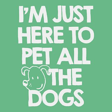 I Am just here to pet all the dogs by MustLoveAnimals