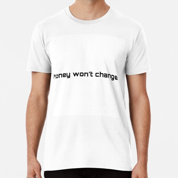 Money won't change Premium T-Shirt