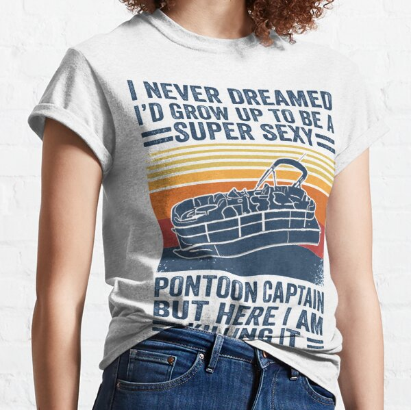 I Never Dreamed I'd Grow Up To Be A Super Sexy PonToon Captain but here I am killing it  Classic T-Shirt