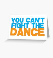 YOU CAN'T FIGHT THE DANCE! Greeting Card