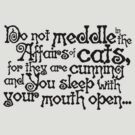 Do not meddle in the affairs of cats, for they are cunning and you sleep with your mouth open by digerati