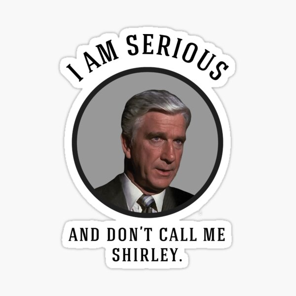 I am serious, and don't call me Shirley. Sticker