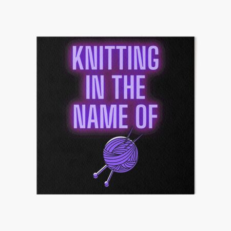Knitting in the name of  Art Board Print
