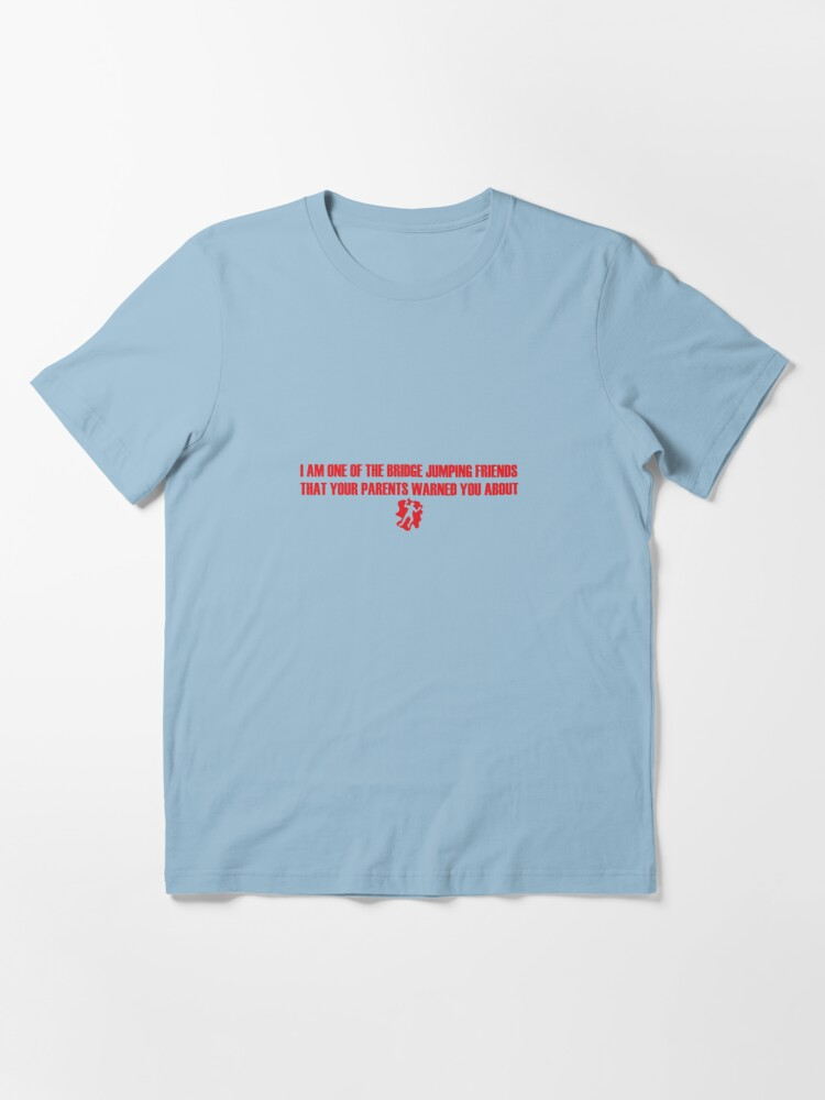 Alternate view of I Am One of the Bridge Jumping Friends That Your Parents Warned You About Essential T-Shirt