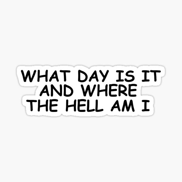 What day is it and where the hell am i Sticker