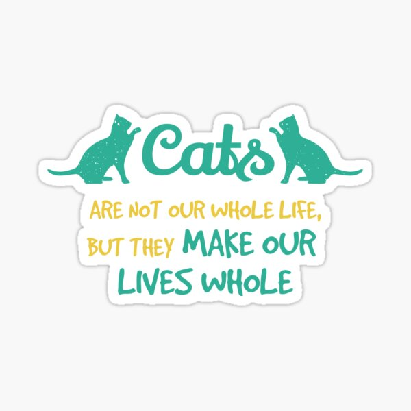 Cats Are Not Our Whole Life, But They Make Our Lives Whole Sticker