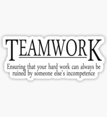 Teamwork Ensuring that your hard work can always be ruined by someone else's incompetence Sticker