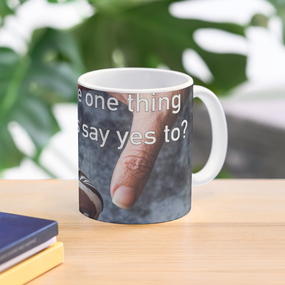 What's The One Thing You Always Say Yes To Mug