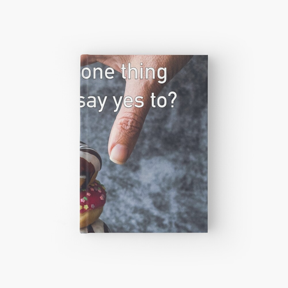 What's The One Thing You Always Say Yes To Hardcover Journal