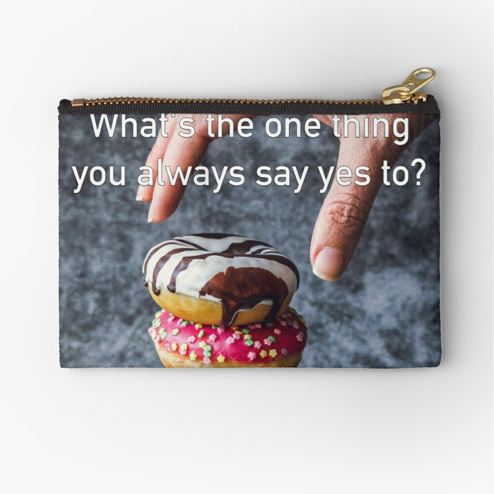 What's The One Thing You Always Say Yes To Zipper Pouch
