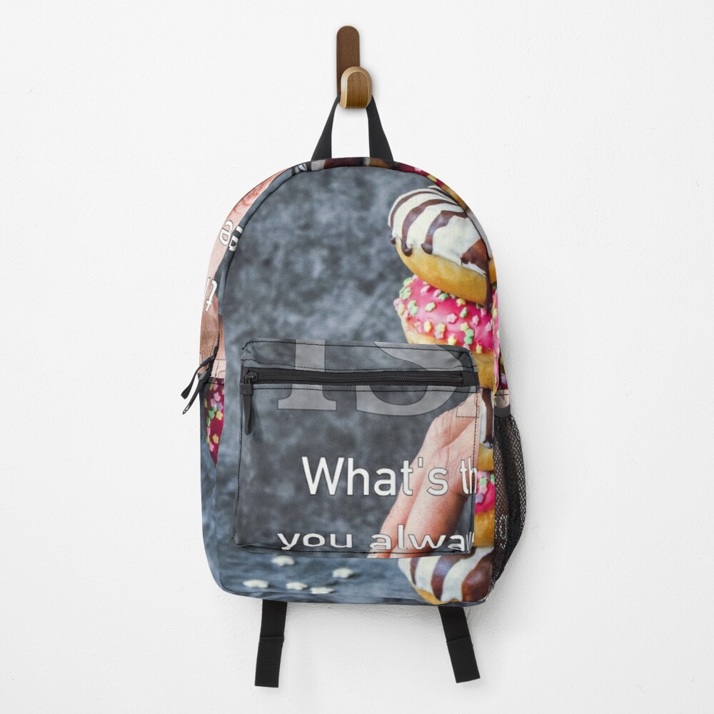 What's The One Thing You Always Say Yes To Backpack