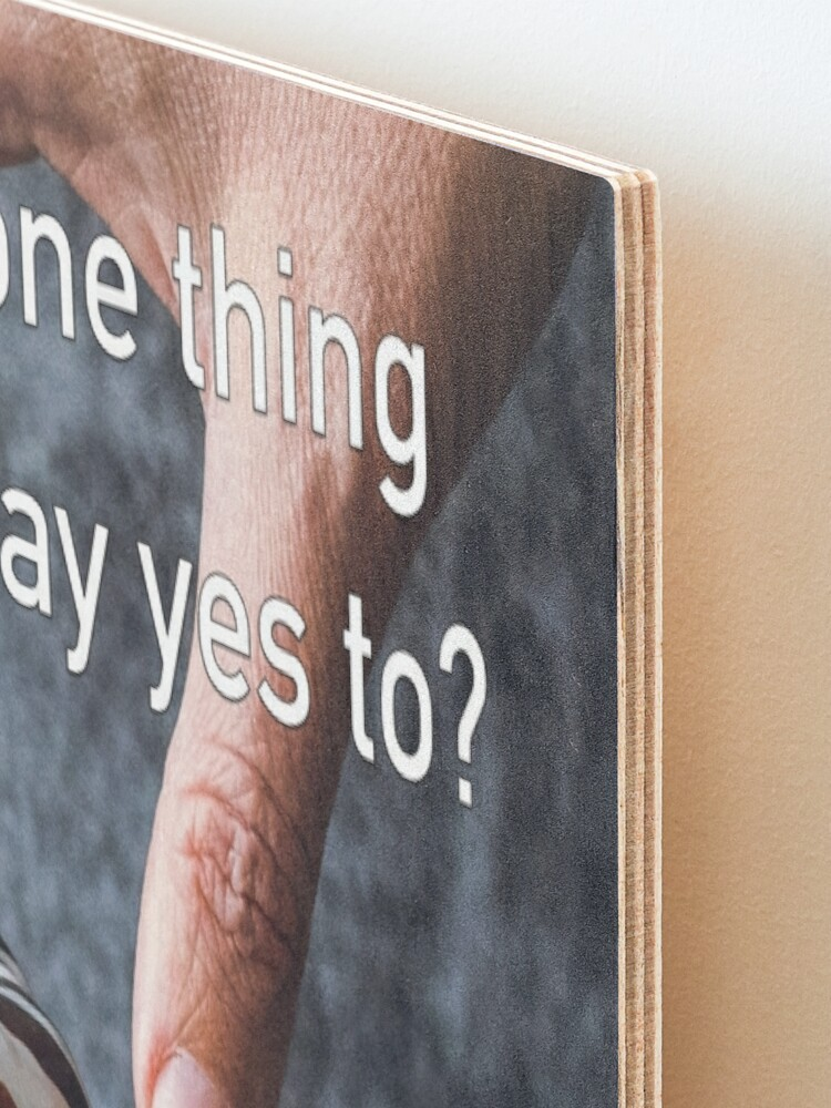 Alternate view of What's The One Thing You Always Say Yes To Mounted Print