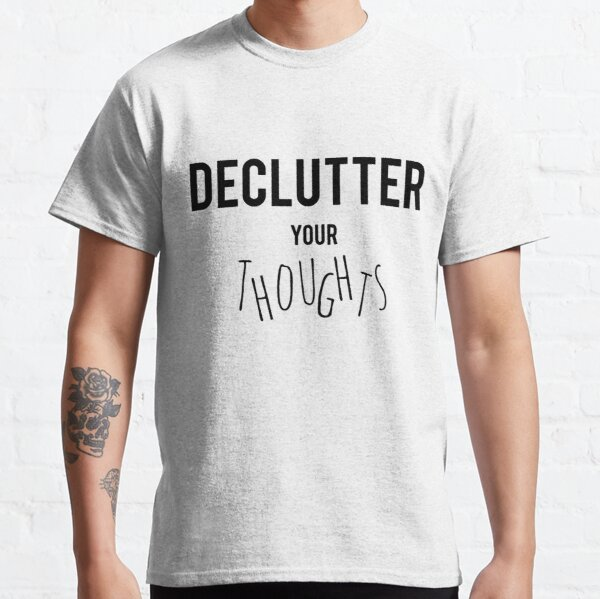 Declutter Your Thoughts Classic T-Shirt