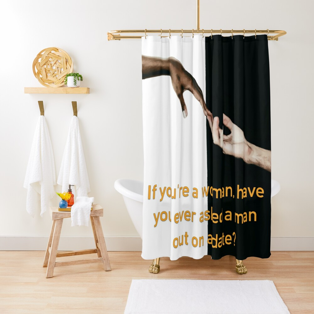 Have You Ever Asked A Man Out On A Date Shower Curtain