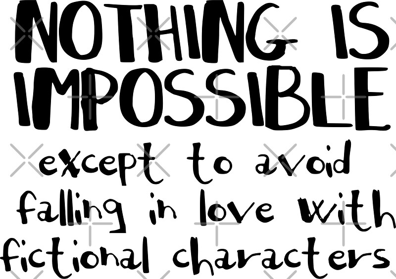"""NOTHING IS IMPOSSIBLE, except to avoid falling in love ..."