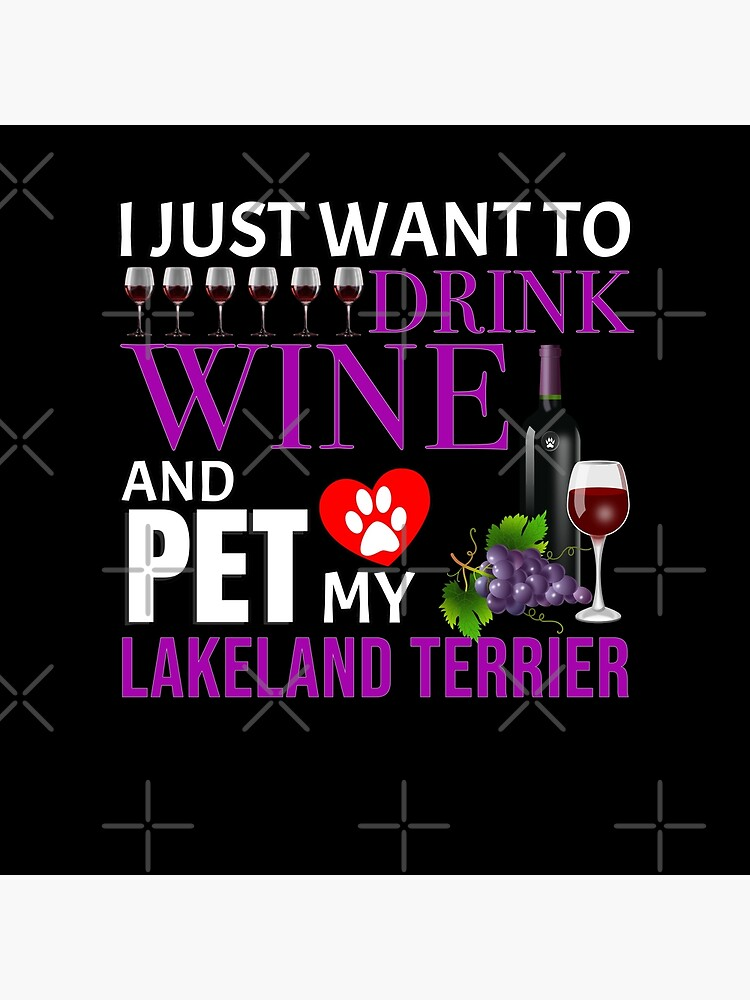 I Just Want To Drink Wine And Pet My Lakeland Terrier - Lakeland Terrier by dog-gifts