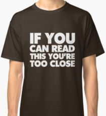 If you can read this you're too close Classic T-Shirt