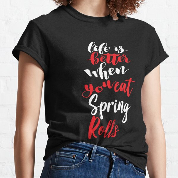 Life Is Better When You Eat Spring Rolls Classic T-Shirt