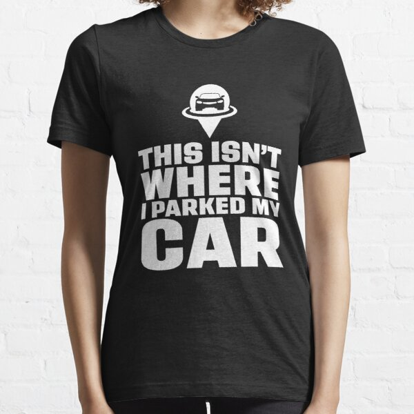 This isn't where I Parked my Car Essential T-Shirt