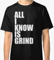 All I Know Is Grind Classic T-Shirt