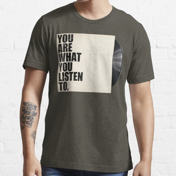 You Are What You Listen To Essential T-Shirt