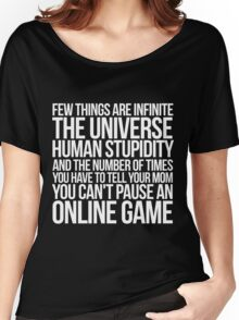 Few things are infinite The universe, human stupidity, and the number of times you have to tell your mom you can't pause an online game Women's Relaxed Fit T-Shirt