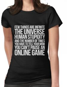 Few things are infinite The universe, human stupidity, and the number of times you have to tell your mom you can't pause an online game Womens Fitted T-Shirt