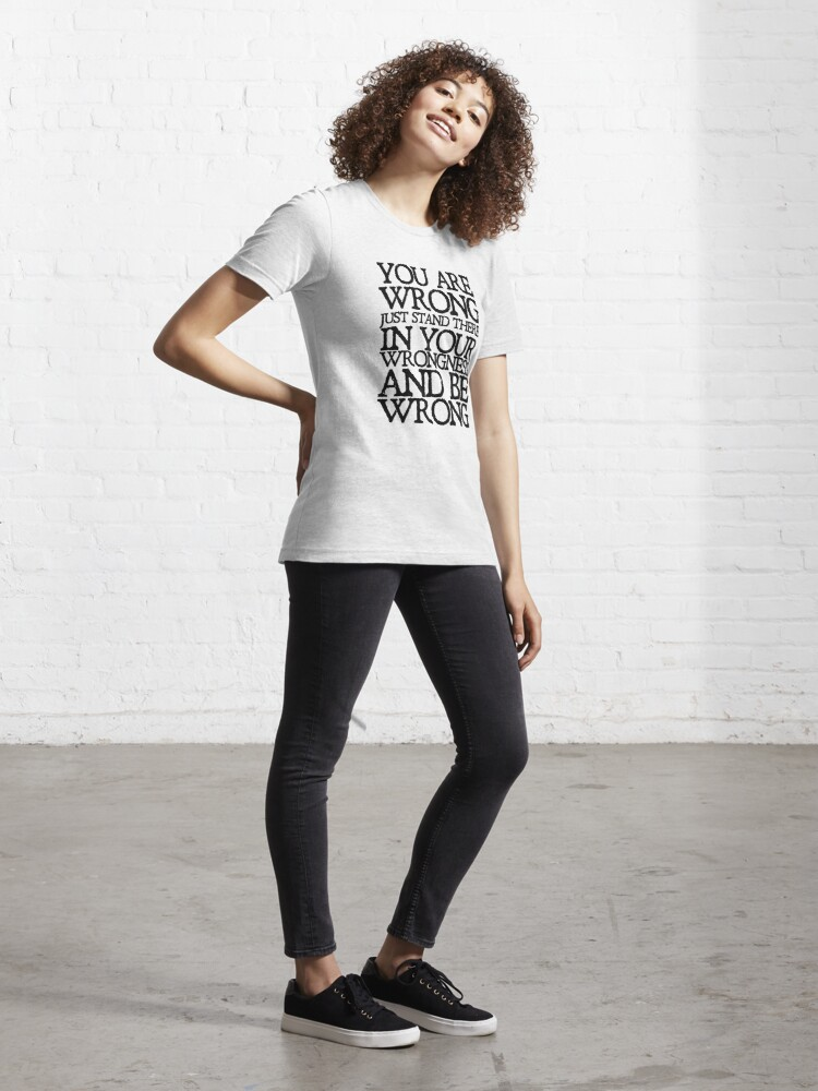 Alternate view of You are wrong just stand there in your wrongness and be wrong Essential T-Shirt