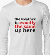 The weather is exactly the same up here Long Sleeve T-Shirt