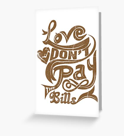 Love don't pay the Bills Greeting Card