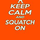 Keep Calm and Squatch On  by thebigfootstore