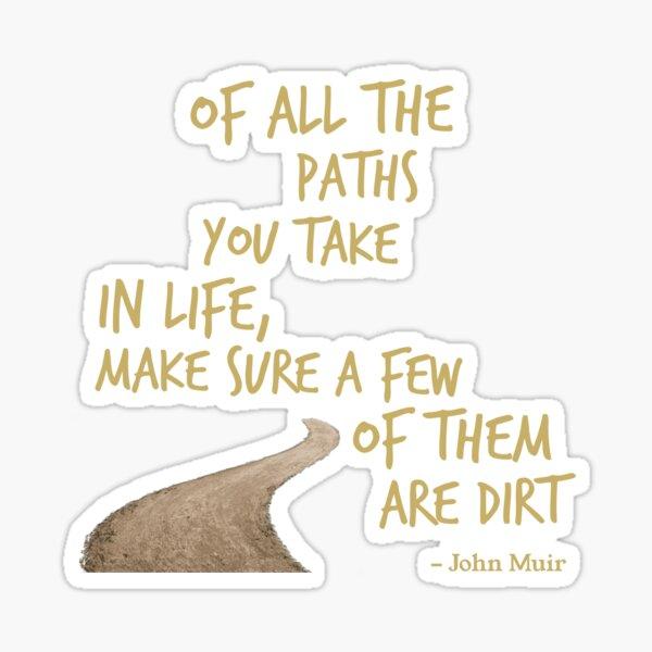 De tous les chemins que vous empruntez dans la vie, assurez-vous que certains d'entre eux sont de la saleté Sticker