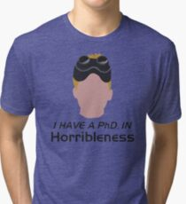 I have a PhD. in horribleness Tri-blend T-Shirt