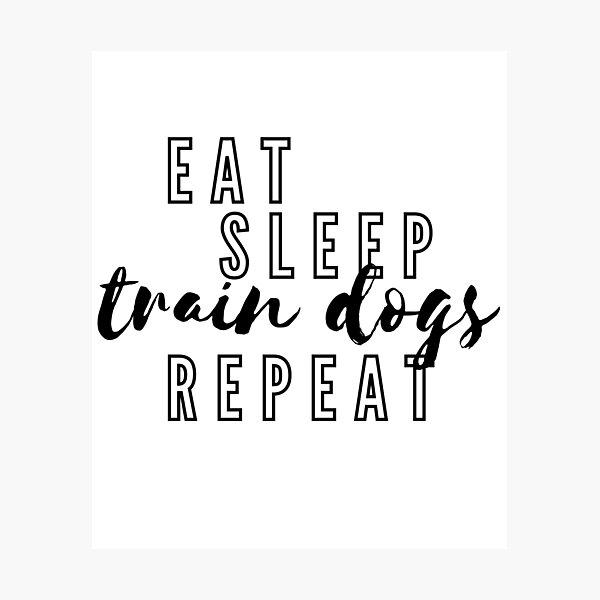 Eat, Sleep, Train Dogs, Repeat Photographic Print