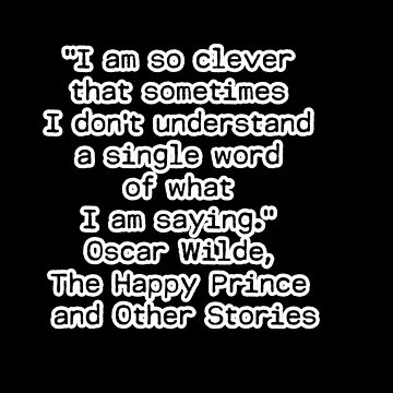 """I am so clever that sometimes I don't understand a single word of what I am saying.""  ― Oscar Wilde, The Happy Prince and Other Stories by Shirtquotes"