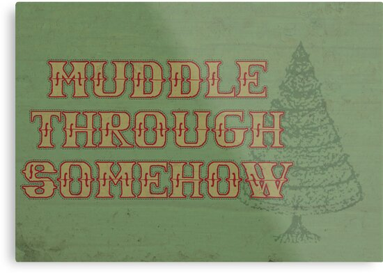Muddle Through Somehow by Placeholder Tees