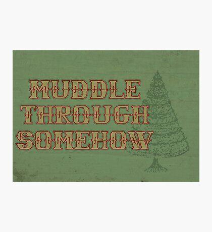 Muddle Through Somehow Photographic Print