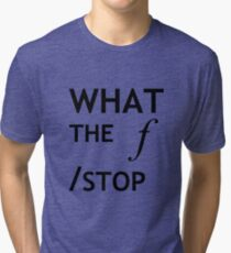 What the f Stop Tri-blend T-Shirt