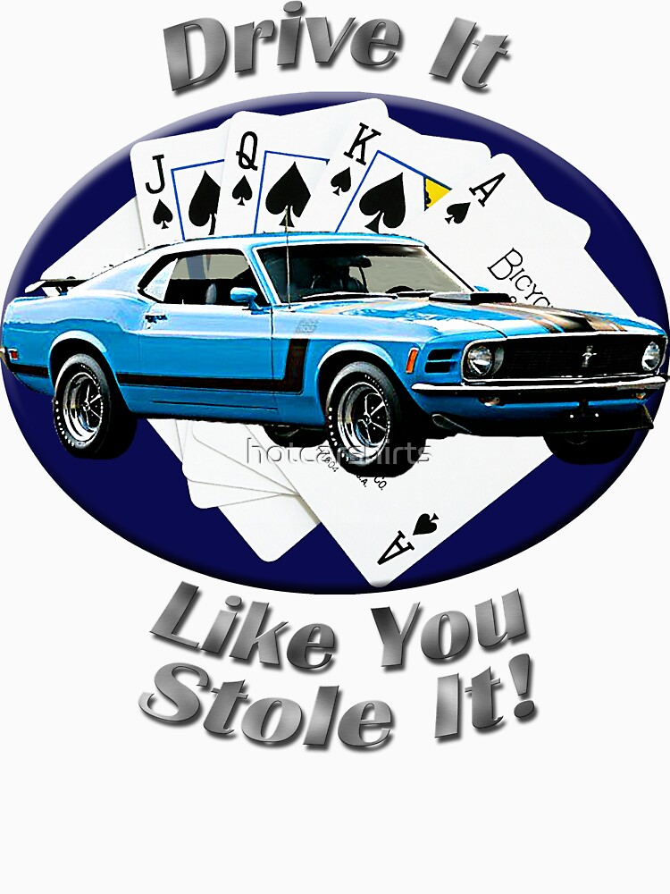 Ford Mustang Boss 302 Drive It Like You Stole It by hotcarshirts