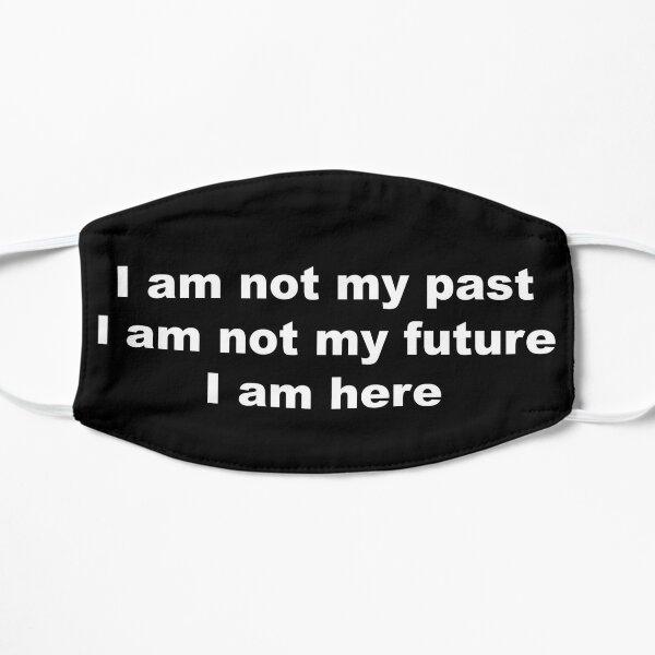 I am not my past, I am not my future, I am here Flat Mask