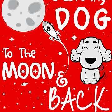 I LOVE MY DOG TO THE MOON AND BACK by AMZIGH