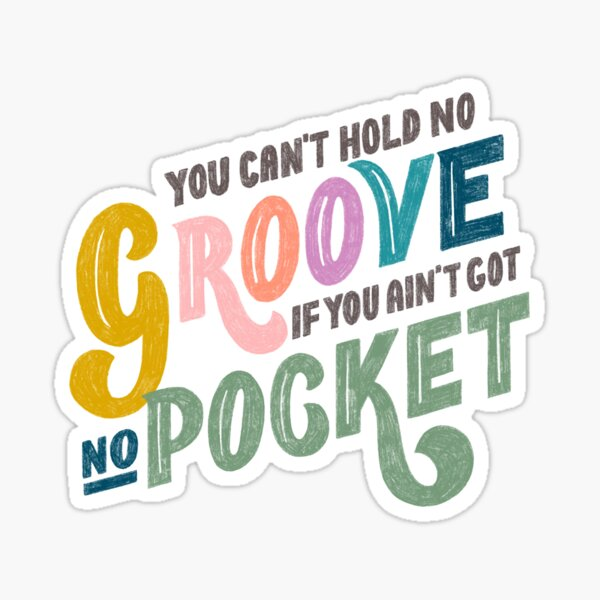 You can't hold no Groove, if you ain'f got no Pocket Sticker