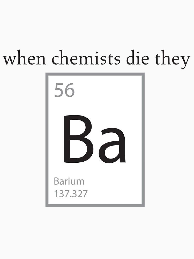 When Chemists Die They Barium Humor Shirt by scienceispun