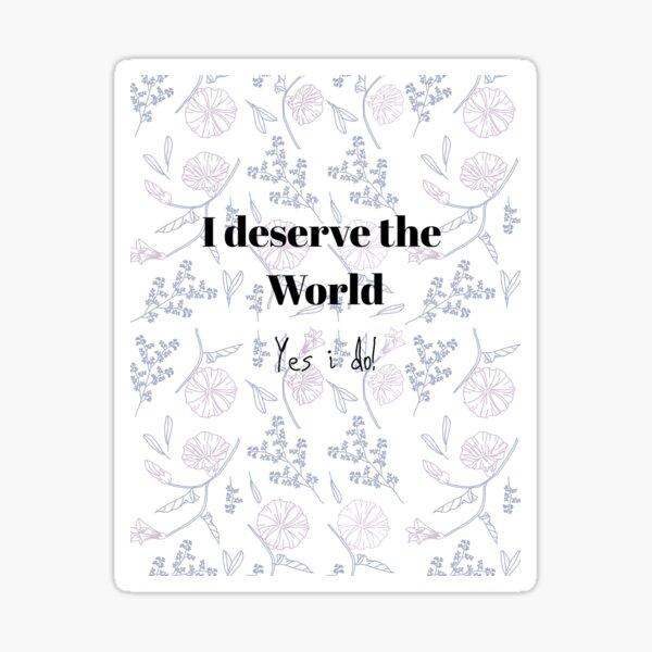 I DESERVE THE WORLD YES I DO! Sticker