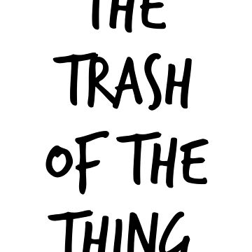 The Trash of the Thing by 42AndAHalf
