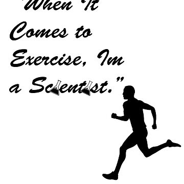 When it Comes to Exercise Im a Scientist by Laddddyyy