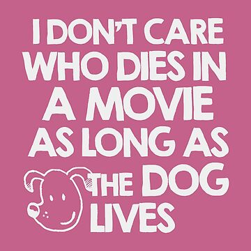 I don't care who dies in a movie as long as the dog lives by MustLoveAnimals