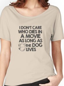 I don't care who dies in a movie as long as the dog lives Women's Relaxed Fit T-Shirt